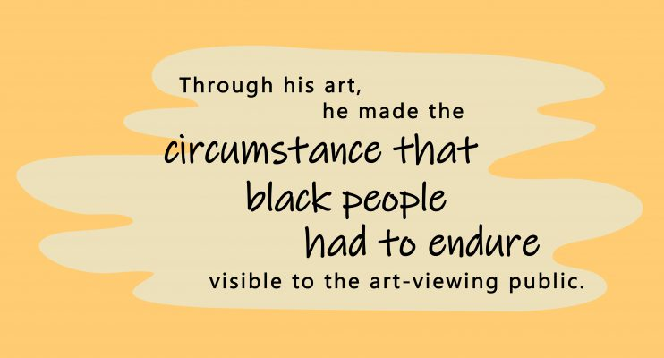 Through his art he made the circumstances that black people had to endure visible to the art-viewing public