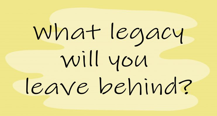 what legacy will you leave behind
