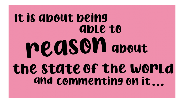 it is about being able to reason about the state of the world and commenting on it